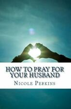 How to Pray for Your Husband: Bless Your Husband Everyday (Paperback or Softback