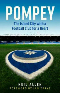 Pompey: The Island City with a Football Club for a Heart   Neil Allen