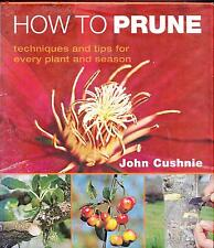 HOW TO PRUNE JOHN CUSHNIE TECHNIQUES AND TIPS EVERY PLANT EVERY SEASON