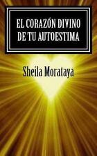 El Coraz?n Divino De Tu Autoestima (spanish Edition): By Sheila Morataya