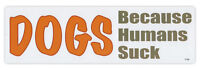 Bumper Sticker Decal - Dogs, Because Humans Suck - Love My Dog