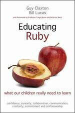 Educating Ruby : What Our Children Really Need to Learn by Guy Claxton and Bill