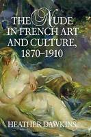 The Nude in French Art and Culture, 1870-1910, Heather Dawkins, New