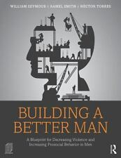 Building a Better Man : A Blueprint for Decreasing Violence and Increasing Pr...