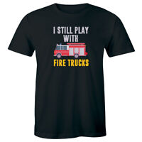 I Still Play with Fire Trucks Men's T-Shirt Funny Firefighter Gift for Him Tee