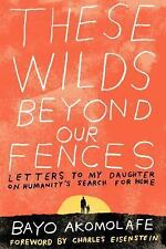 These Wilds Beyond Our Fences: Letters to My Daughter on Humanity's Search for H