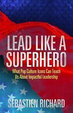 Lead Like a Superhero : What Pop Icons Teach Leadership Sebastian Richard