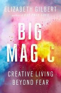 Big Magic : Creative Living Beyond Fear by Elizabeth Gilbert (2015, Hardcover)
