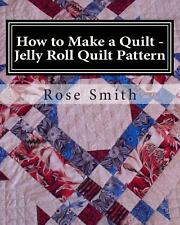 How to Make a Quilt - Jelly Roll Quilt Pattern by Rose Smith (2013, Paperback)