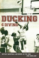 Ducking and Diving: Britain, Basketball and Brunel in the 1980s by John Kirkland