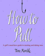 How to Pull: A girl's must-have guide to meeting and dating men by Kimble, Tom |
