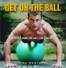 Get on the Ball: Develop a Strong, Lean and Toned Body with an Exercise Ball We