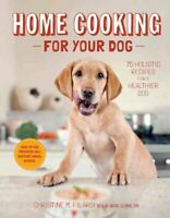Home Cooking for Your Dog : 75 Holistic Recipes for a Healthier Dog, Hardcove...
