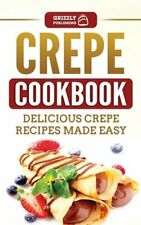Crepe Cookbook: Delicious Crepe Recipes Made Easy by Grizzly Publishing: New