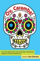 Oy, Caramba!: An Anthology of Jewish Stories from Latin America by Ilan Stavans