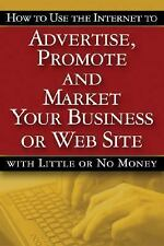 How to Use the Internet to Advertise, Promote and Market Your Business or Web Si