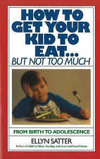 NEW How to Get Your Kid to Eat: But Not Too Much by Ellyn Satter