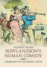 Rowlandson's Human Comedy: A Biography of the Regency Artist by Stephen Wade