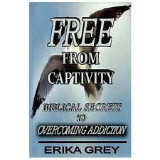 Free from Captivity : Biblical Secrets to Overcoming Addiction by Erika Grey...