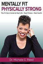 Mentally Fit Physically Strong : The Fit Doc's Guide to Real Life - Real...