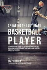 Creating the Ultimate Basketball Player : Learn the Secrets Used by the Best...