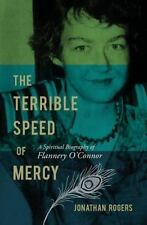 The Terrible Speed of Mercy: A Spiritual Biography of Flannery O'Connor, Rogers,