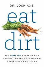 Eat Dirt : Why Leaky Gut May Be the Root Cause of Your Health Problems-and 5 Sur