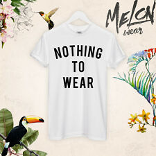 NOTHING TO WEAR T SHIRT TOP TUMBLR SLAY BEST AWESOME CELEB SLOGAN GIFT UNISEX