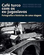 Cafe Turco Com Os Ex-Jugoslavos : Fotografia e Historias de Uma Viagem by...