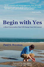 Begin with Yes: A Short Conversation That Will Change Your Life Forever by Paul