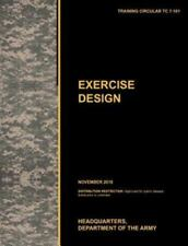 Excercise Design : The Official U. S. Army Training Manual Tc 7-101 November...