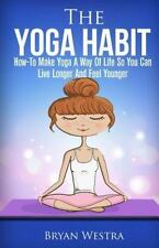 The Yoga Habit : How-To Make Yoga a Way of Life So You Can Live Longer and...