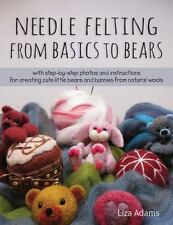 Needle Felting From Basics to Bears: With Step-by-Step Photos and Instructions f