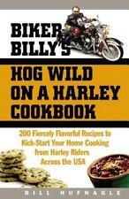 Biker Billy's Hog Wild on a Harley Cookbook: 200 Fiercely Flavorful Recipes to K