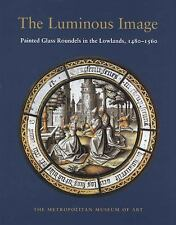 The Luminous Image Painted Glass Roundels in the Lowlands, 1480-1560, Husband, T