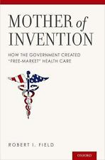 """Mother of Invention: How the Government Created """"Free-Market"""" Health Care, Field"""
