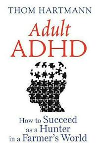 Adult ADHD: How to Succeed as a Hunter in a Farmer's World by Thom Hartmann (Eng