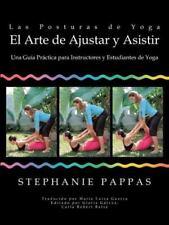 Las Posturas de Yoga El Arte de Ajustar y Asistir: Una Guia Practica Para Instru
