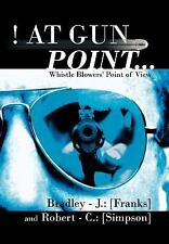 ! at Gun Point... : Whistle Blowers' Point of View by Bradley J. Franks and...