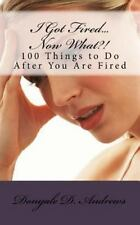 I Got Fired... Now What?! : 100 Things to Do after You Are Fired by Donyale...