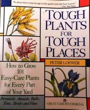 Tough Plants for Tough Places: How to Grow 101 Easy-Care Plants for Every Part o