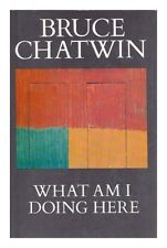What Am I Doing Here?,Bruce Chatwin