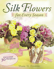 Silk Flowers for Every Season: Includes 30 Projects, Flowers, Diane D., New Book