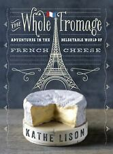 The Whole Fromage : Adventures in the Delectable World of French Cheese by...