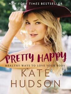 Pretty Happy : Healthy Ways to Love Your Body by Kate Hudson Hardcover Book