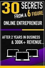 30 Secrets from a 6 Figure Online Entrepreneur : After 2 Years and 300k in...