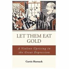 Let Them Eat Gold : A Violent Uprising in the Great Depression by Curtis...