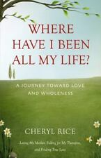 Where Have I Been All My Life? : A Journey Toward Love and Wholeness by...