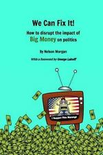 We Can Fix It! : How to Disrupt the Impact of Big Money on Politics by Nelson...