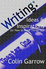 Writing: Ideas and Inspirations (or How to Make Things Up) by Colin Garrow...